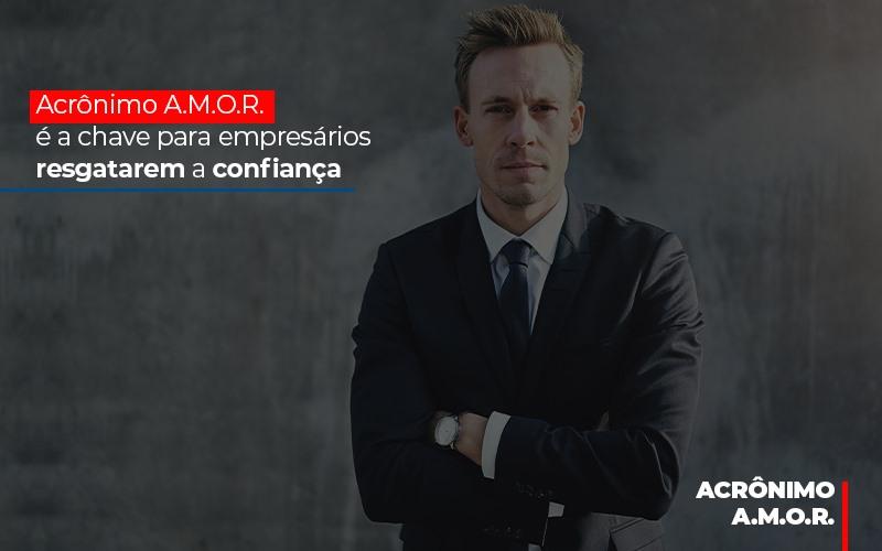 acronimo-a-m-o-r-e-a-chave-para-empresarios-resgatarem-a-confianca - Acrônimo A.M.O.R. é a chave para empresários resgatarem a confiança