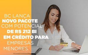 bc-lanca-novo-pacote-com-potencial-de-r-212-bi-em-credito-para-empresas-menores - BC lança novo pacote com potencial de R$ 212 bi em crédito para empresas menores
