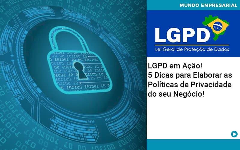 lgpd-em-acao-5-dicas-para-elaborar-as-politicas-de-privacidade-do-seu-negocio - LGPD em Ação! 5 Dicas para Elaborar as Políticas de Privacidade do seu Negócio!